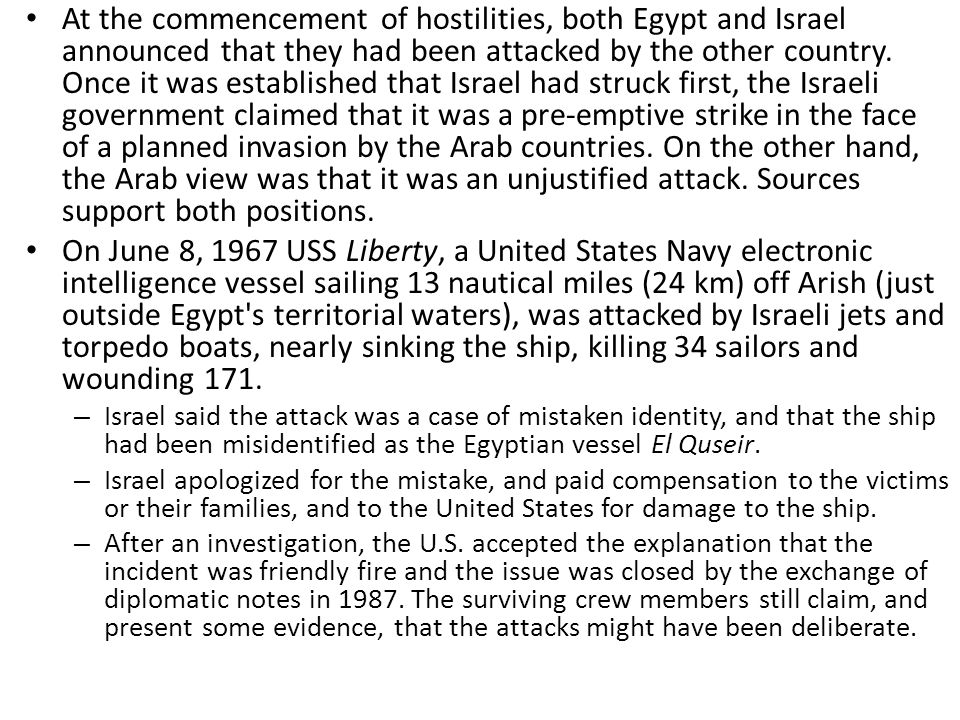 At the commencement of hostilities, both Egypt and Israel announced that they had been attacked by the other country. Once it was established that Israel had struck first, the Israeli government claimed that it was a pre-emptive strike in the face of a planned invasion by the Arab countries. On the other hand, the Arab view was that it was an unjustified attack. Sources support both positions.