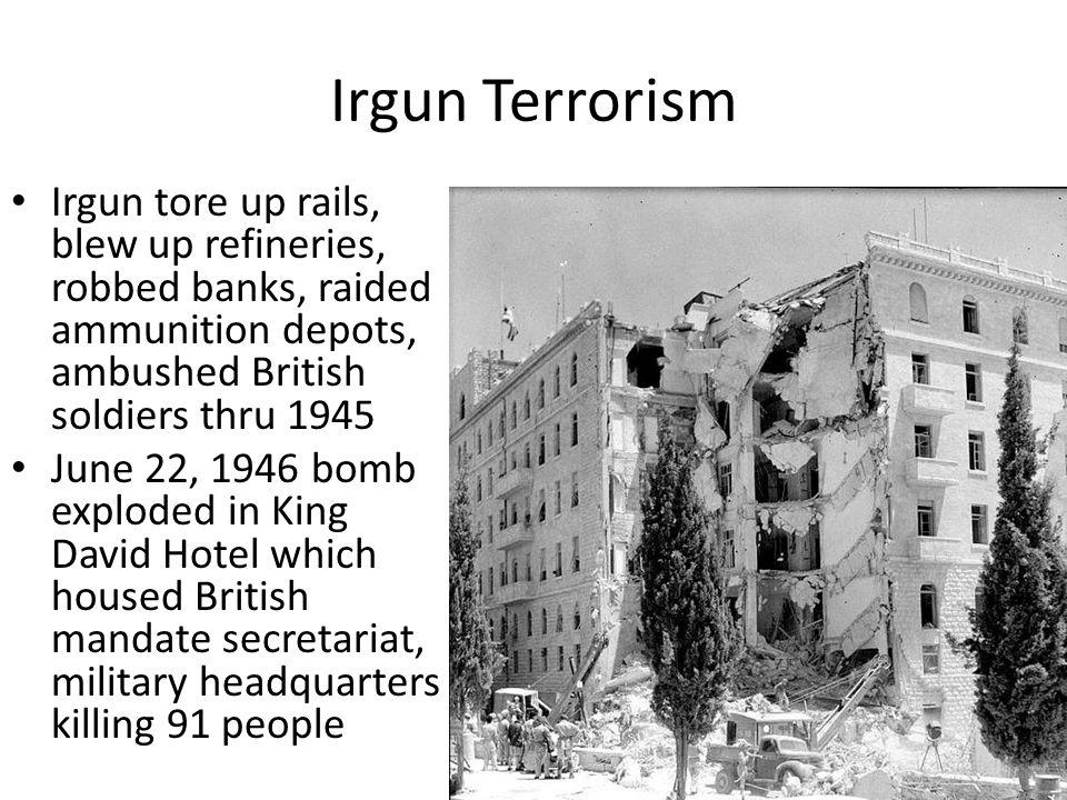 Irgun Terrorism Irgun tore up rails, blew up refineries, robbed banks, raided ammunition depots, ambushed British soldiers thru 1945.