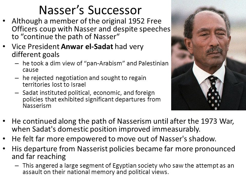 Nasser's Successor Although a member of the original 1952 Free Officers coup with Nasser and despite speeches to continue the path of Nasser