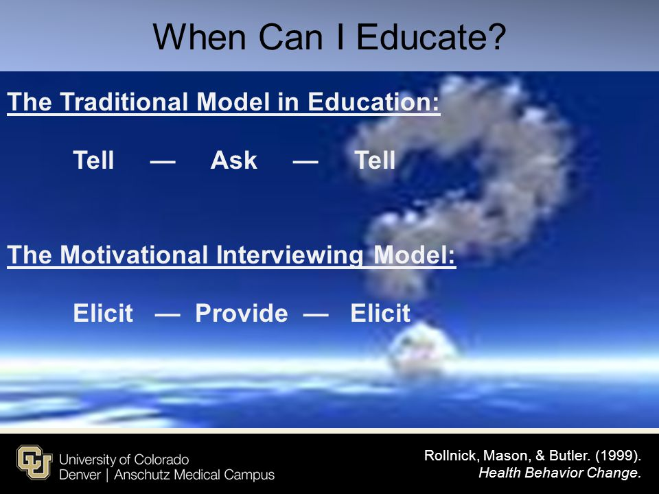 When Can I Educate The Traditional Model in Education: Tell — Ask — Tell The Motivational Interviewing Model: Elicit — Provide — Elicit