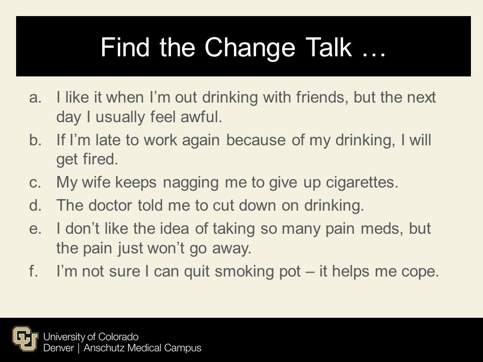 Find the Change Talk … I like it when I'm out drinking with friends, but the next day I usually feel awful.