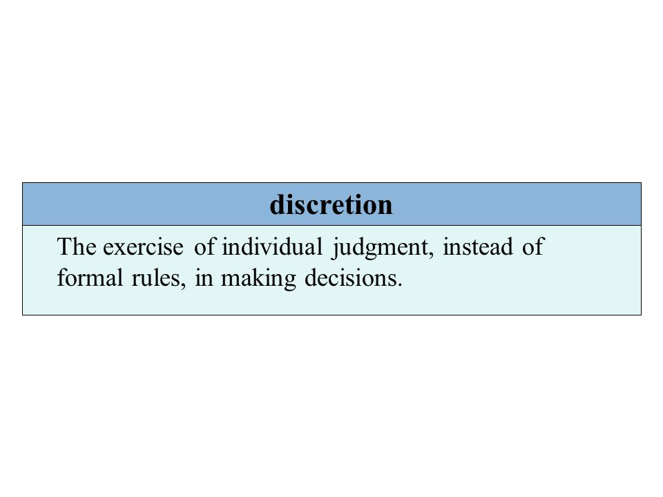 discretion The exercise of individual judgment, instead of formal rules, in making decisions.