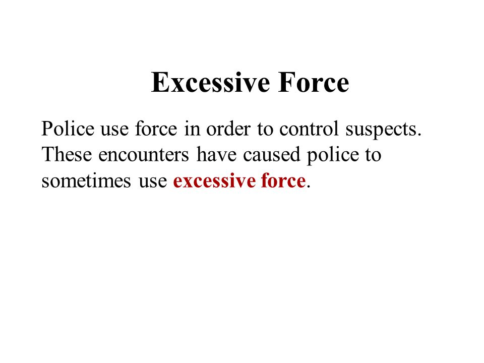 Excessive Force Police use force in order to control suspects.