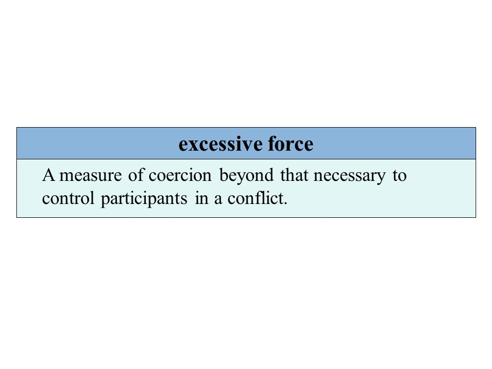 excessive force A measure of coercion beyond that necessary to control participants in a conflict.