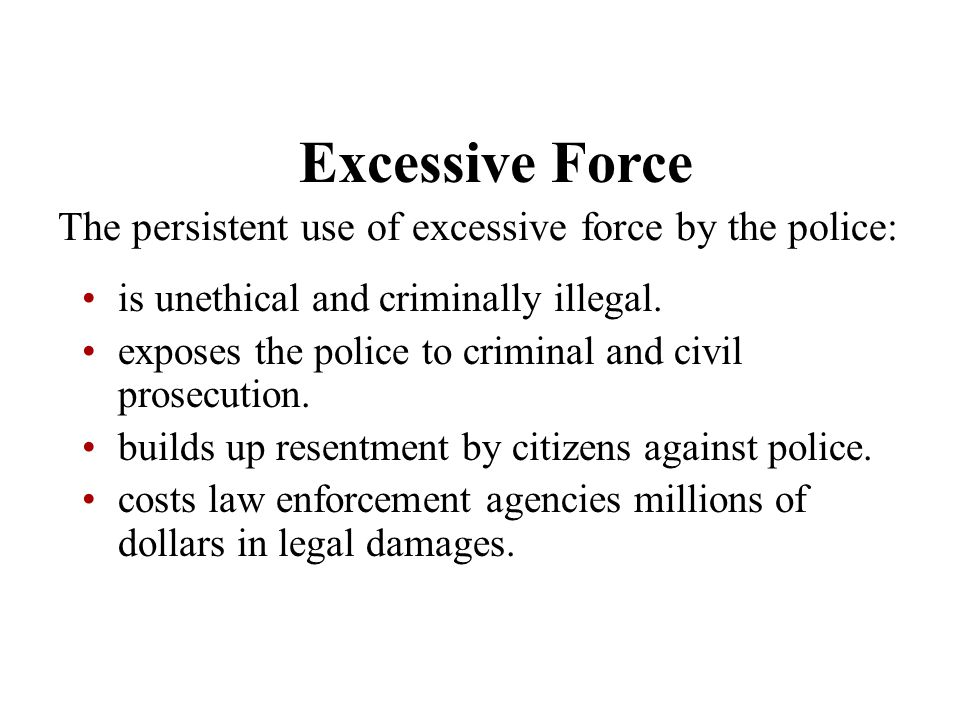 Excessive Force The persistent use of excessive force by the police: