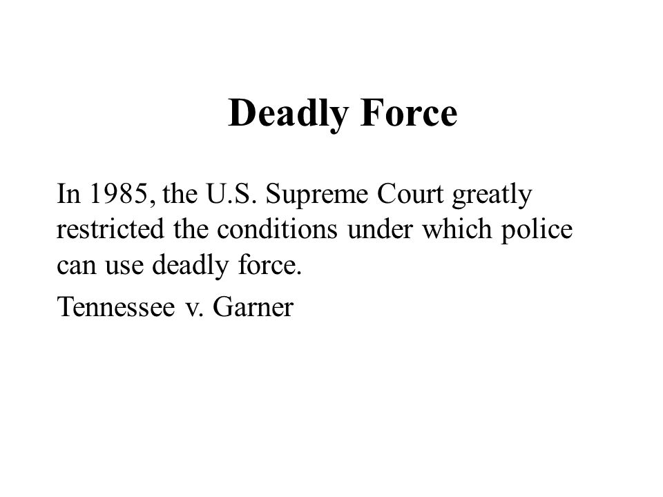 Deadly Force In 1985, the U.S. Supreme Court greatly restricted the conditions under which police can use deadly force.
