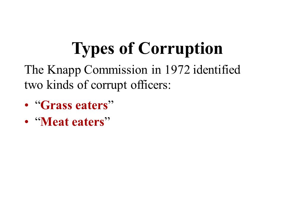 Types of Corruption The Knapp Commission in 1972 identified two kinds of corrupt officers: Grass eaters