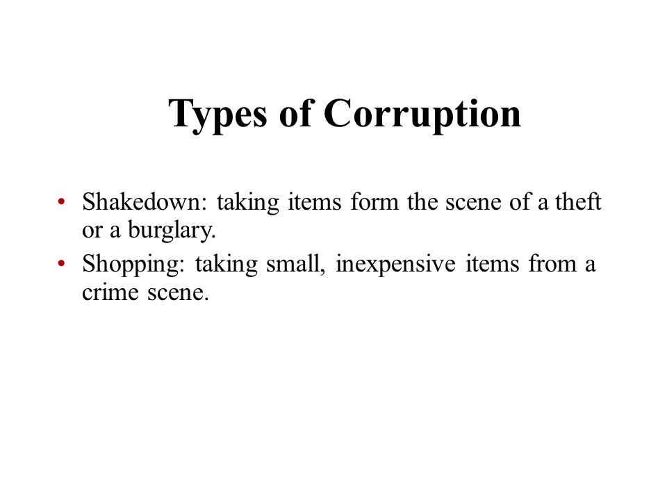 Types of Corruption Shakedown: taking items form the scene of a theft or a burglary.