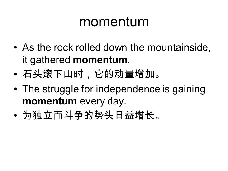 momentum As the rock rolled down the mountainside, it gathered momentum. 石头滚下山时,它的动量增加。