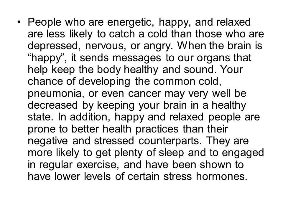 People who are energetic, happy, and relaxed are less likely to catch a cold than those who are depressed, nervous, or angry.