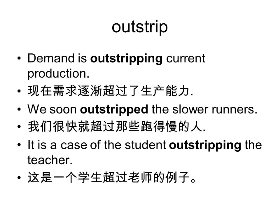 outstrip Demand is outstripping current production. 现在需求逐渐超过了生产能力.