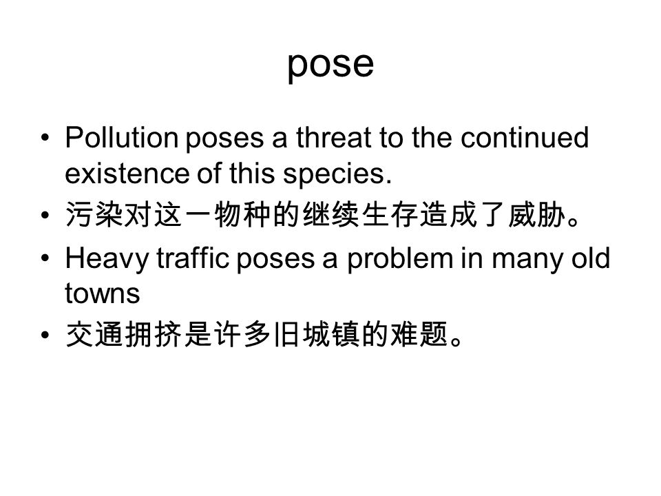pose Pollution poses a threat to the continued existence of this species. 污染对这一物种的继续生存造成了威胁。 Heavy traffic poses a problem in many old towns.