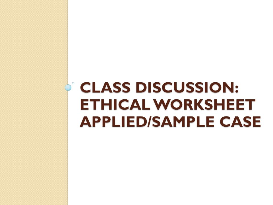 Class discussion: ethical worksheet applied/sample case