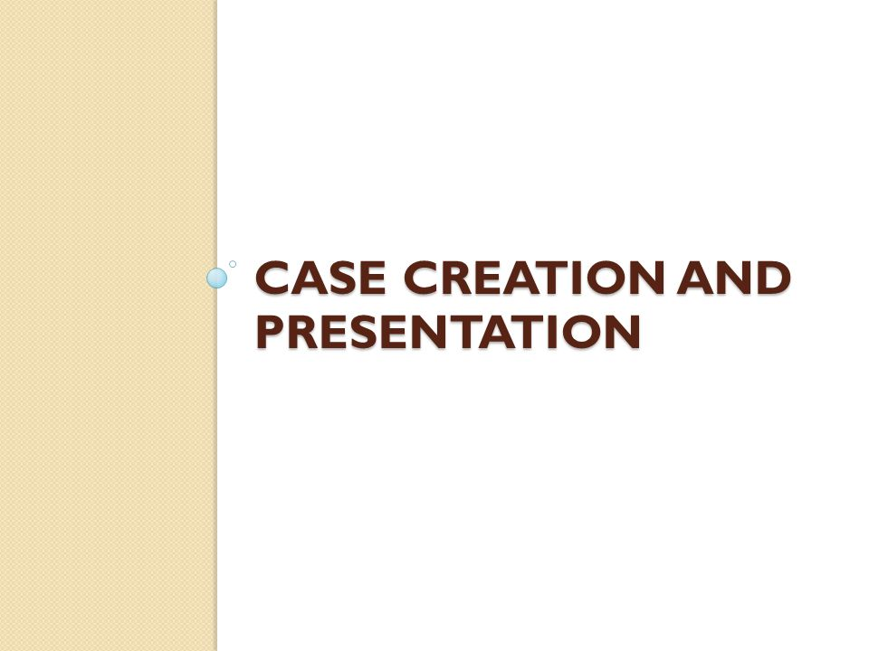 Case Creation and Presentation