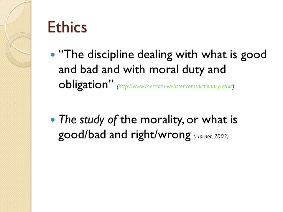 Ethics The discipline dealing with what is good and bad and with moral duty and obligation (http://www.merriam-webster.com/dictionary/ethic)