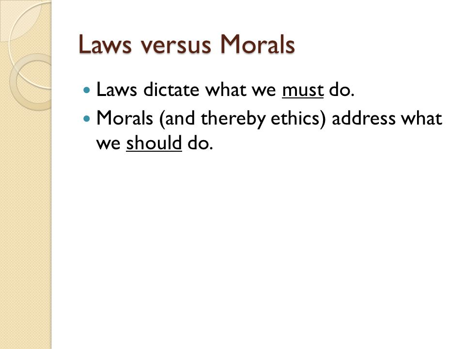 Laws versus Morals Laws dictate what we must do.