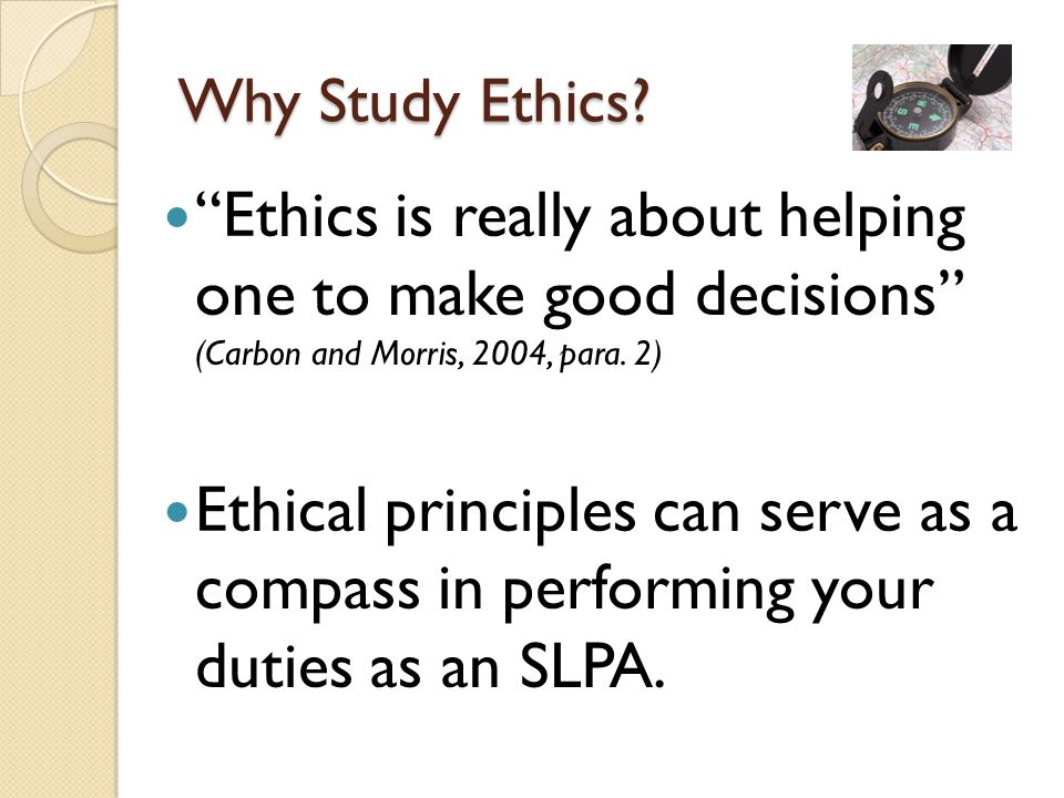 Why Study Ethics Ethics is really about helping one to make good decisions (Carbon and Morris, 2004, para. 2)