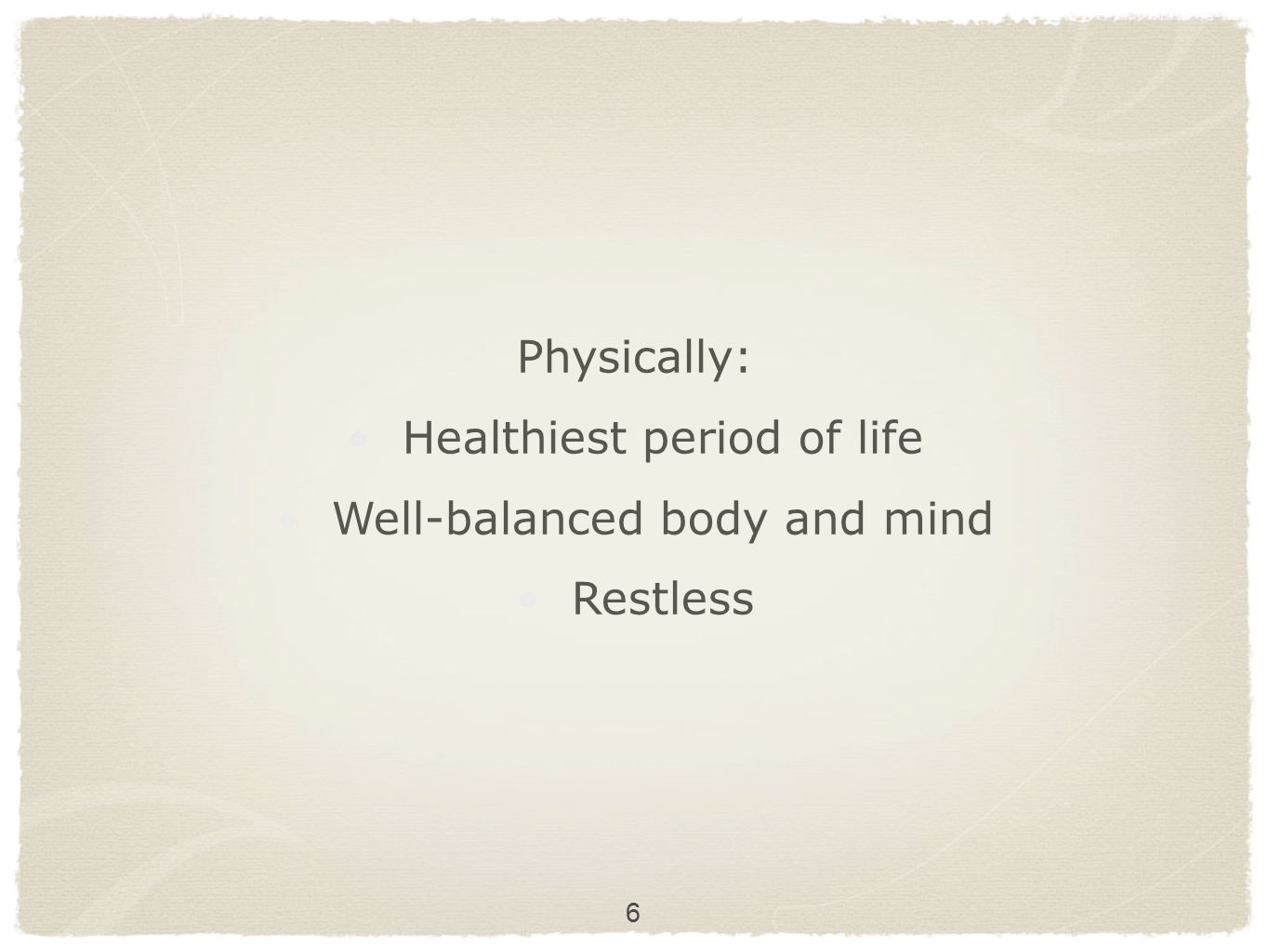 Healthiest period of life Well-balanced body and mind Restless