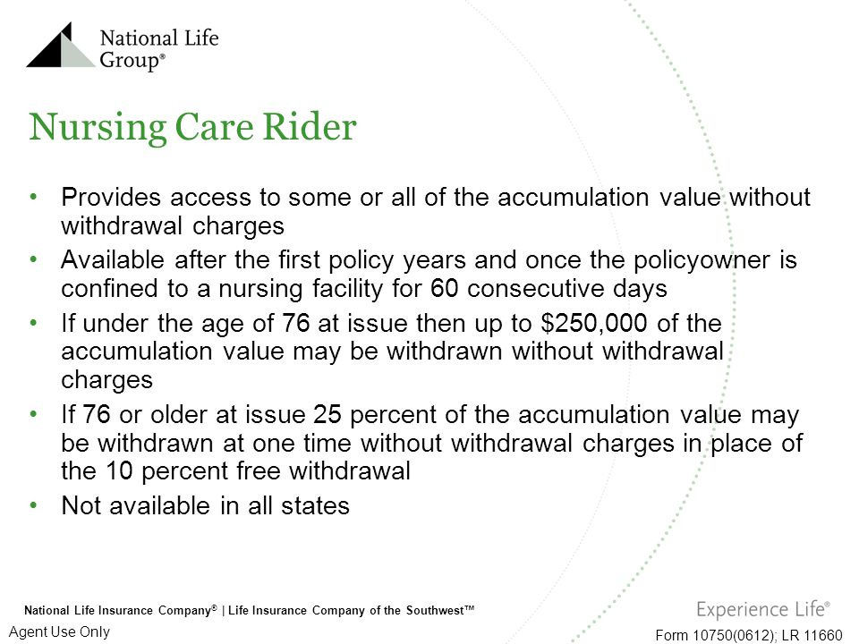 Nursing Care Rider Provides access to some or all of the accumulation value without withdrawal charges.
