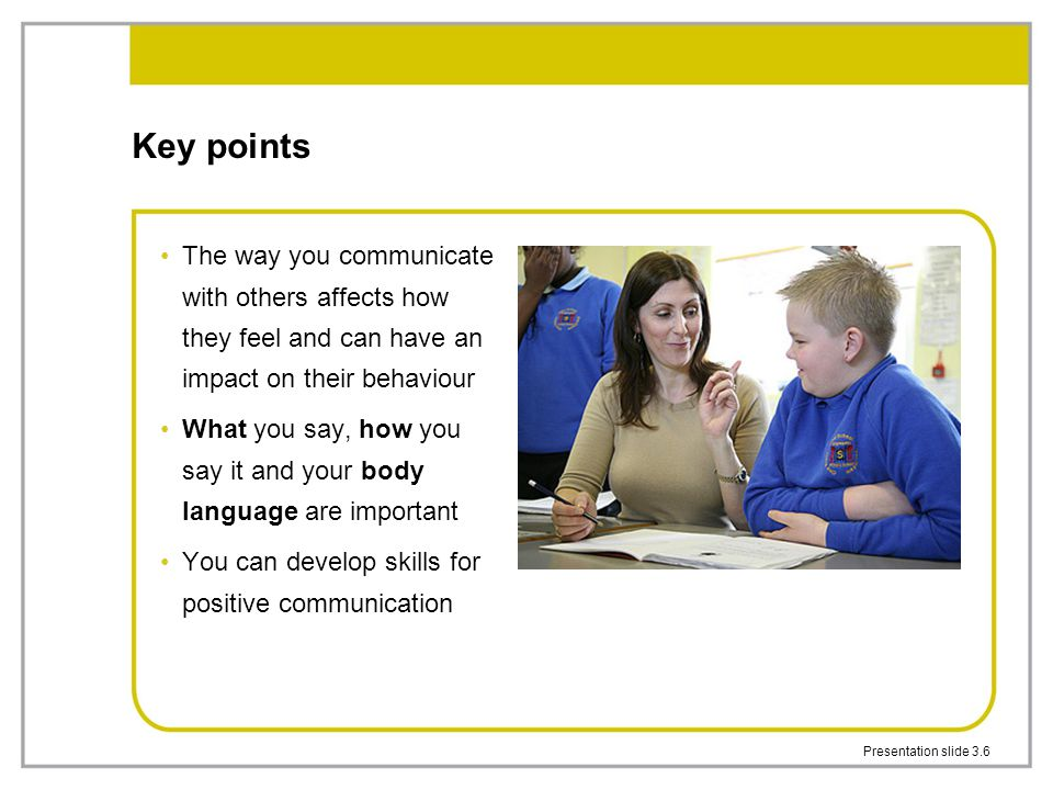 Key points The way you communicate with others affects how they feel and can have an impact on their behaviour.