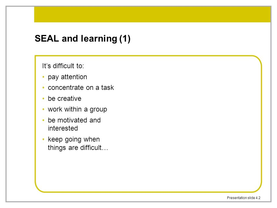 SEAL and learning (1) It's difficult to: pay attention