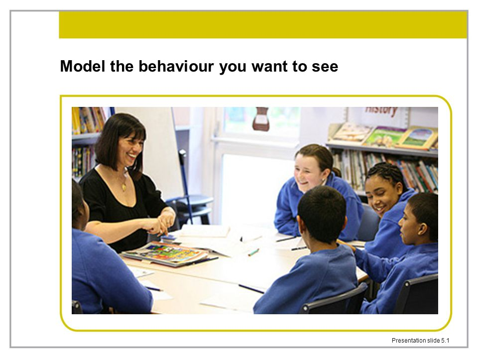 Model the behaviour you want to see