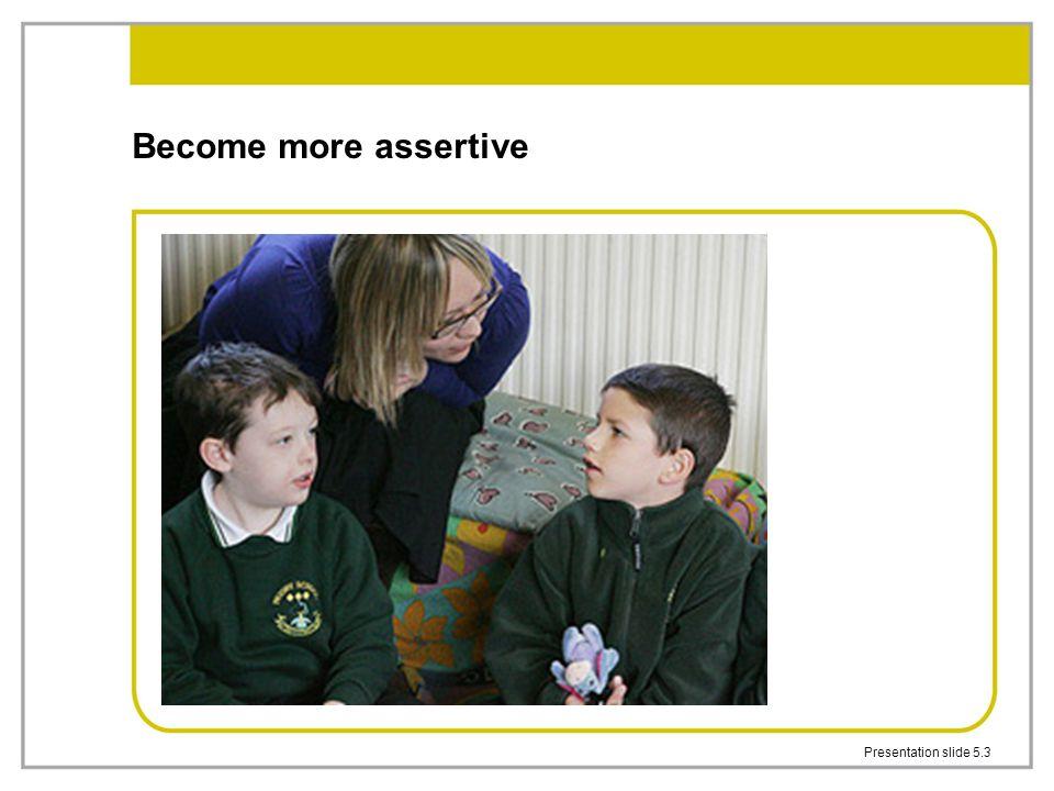 Become more assertive Presentation slide 5.3