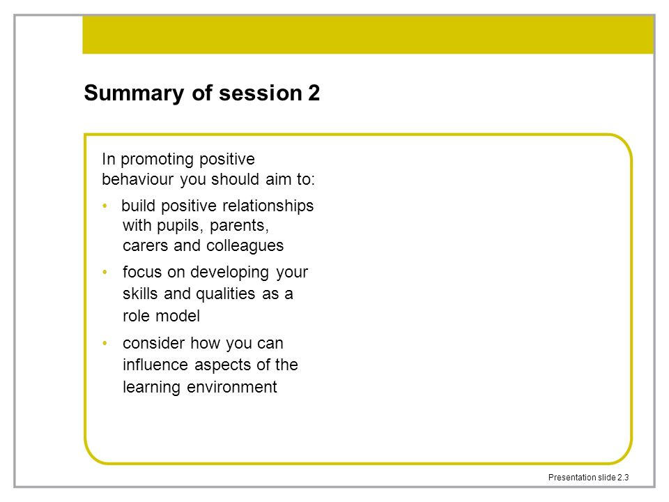 Summary of session 2 In promoting positive behaviour you should aim to: build positive relationships with pupils, parents, carers and colleagues.