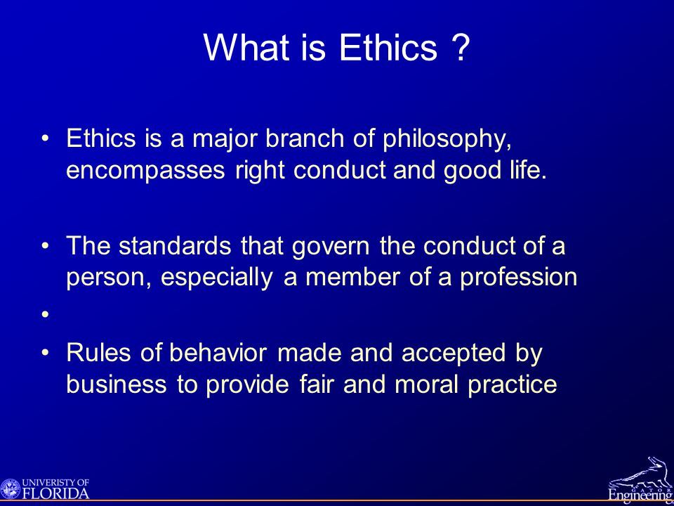What is Ethics Ethics is a major branch of philosophy, encompasses right conduct and good life.