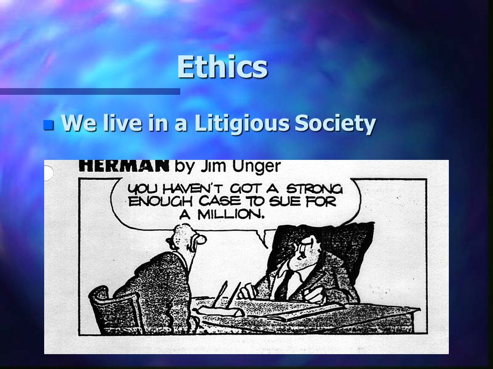 Ethics We live in a Litigious Society