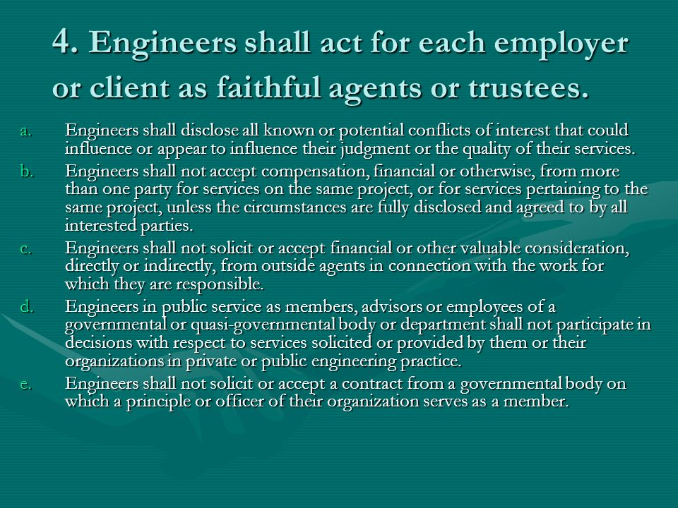 4. Engineers shall act for each employer or client as faithful agents or trustees.
