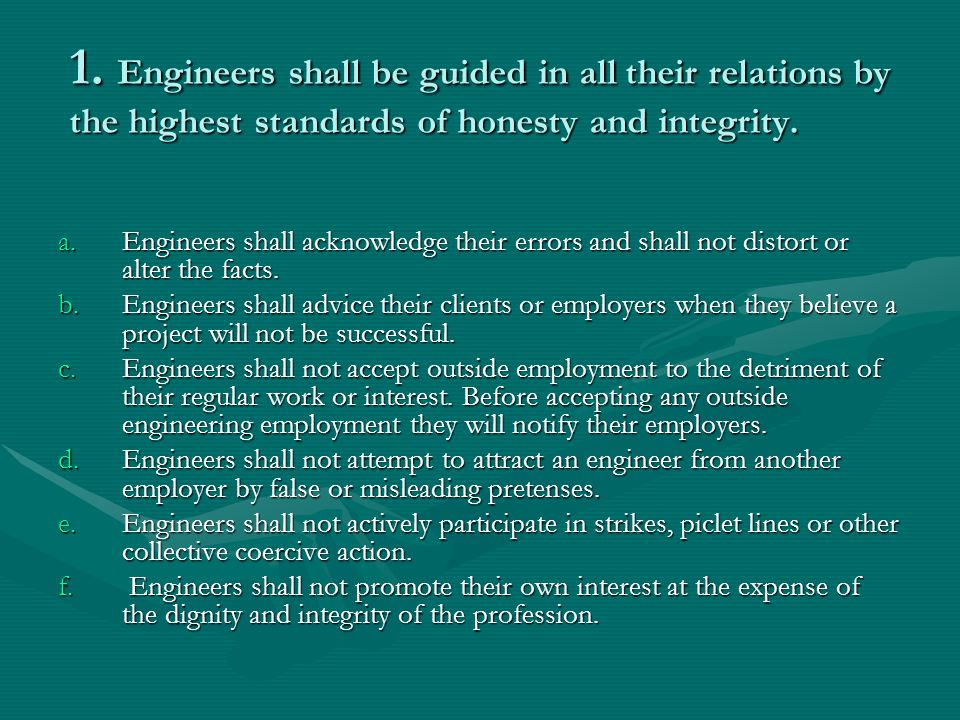 1. Engineers shall be guided in all their relations by the highest standards of honesty and integrity.
