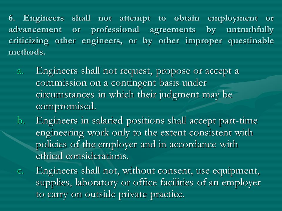 6. Engineers shall not attempt to obtain employment or advancement or professional agreements by untruthfully criticizing other engineers, or by other improper questinable methods.