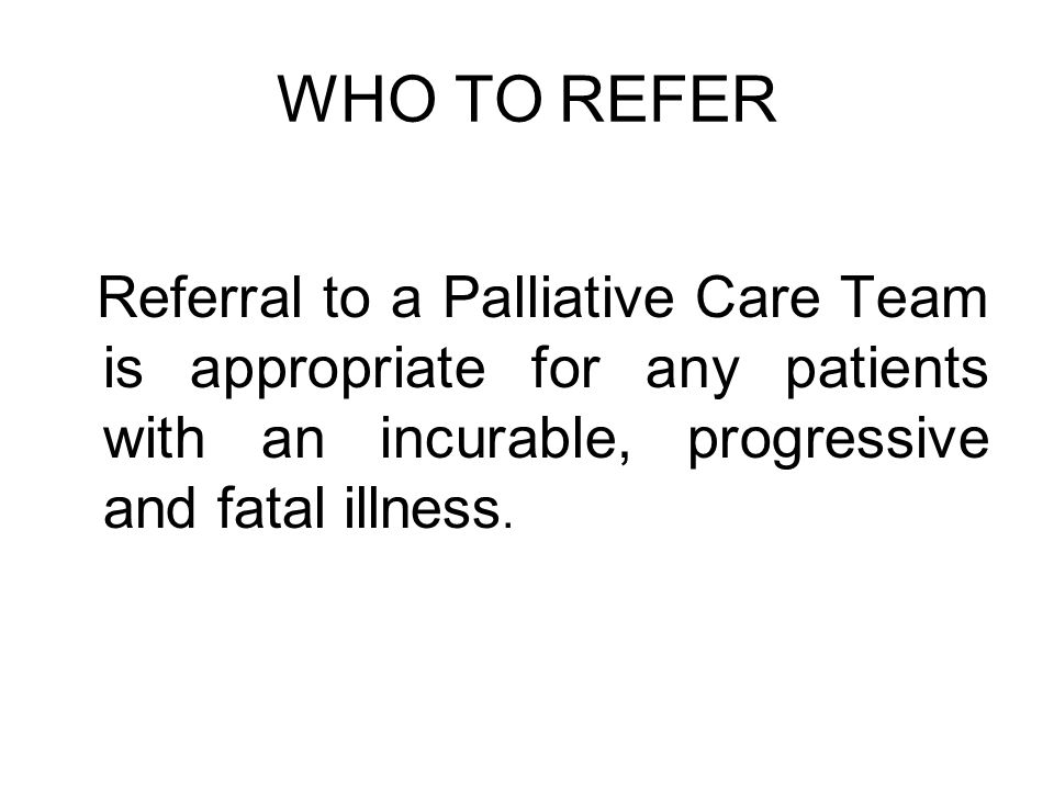 WHO TO REFER Referral to a Palliative Care Team is appropriate for any patients with an incurable, progressive and fatal illness.