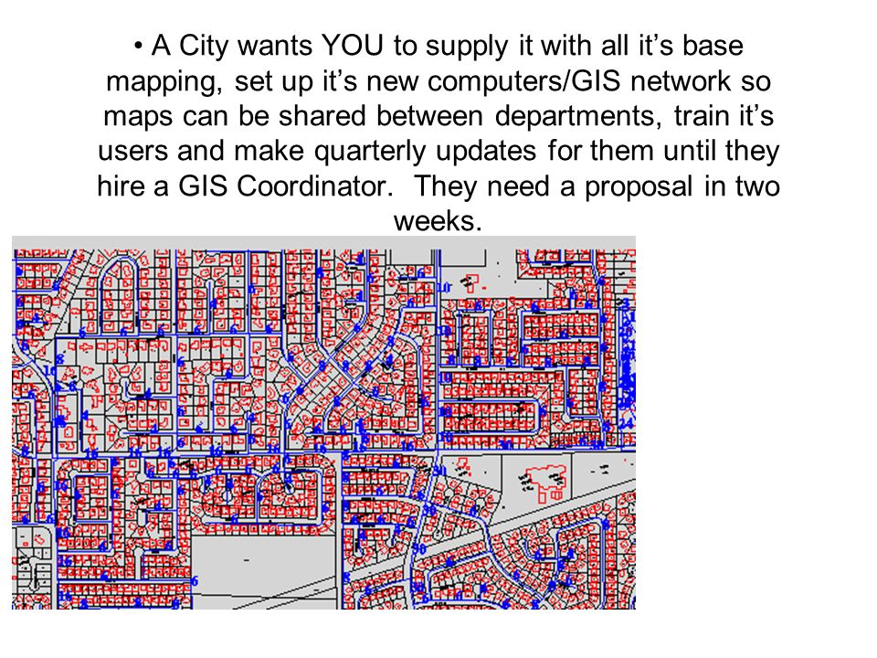 A City wants YOU to supply it with all it's base mapping, set up it's new computers/GIS network so maps can be shared between departments, train it's users and make quarterly updates for them until they hire a GIS Coordinator.