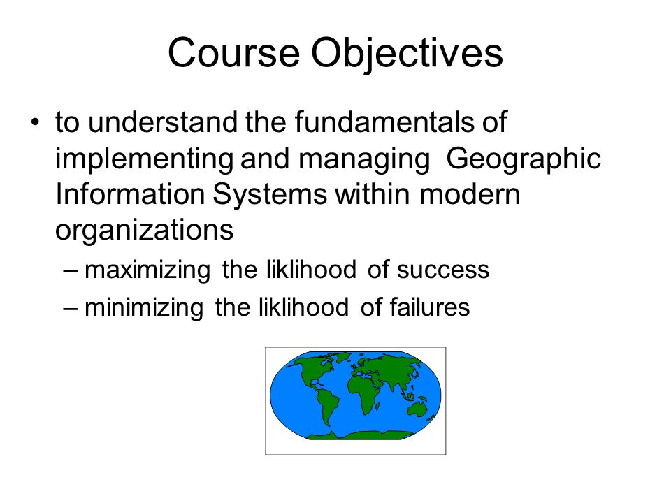 Course Objectives to understand the fundamentals of implementing and managing Geographic Information Systems within modern organizations.