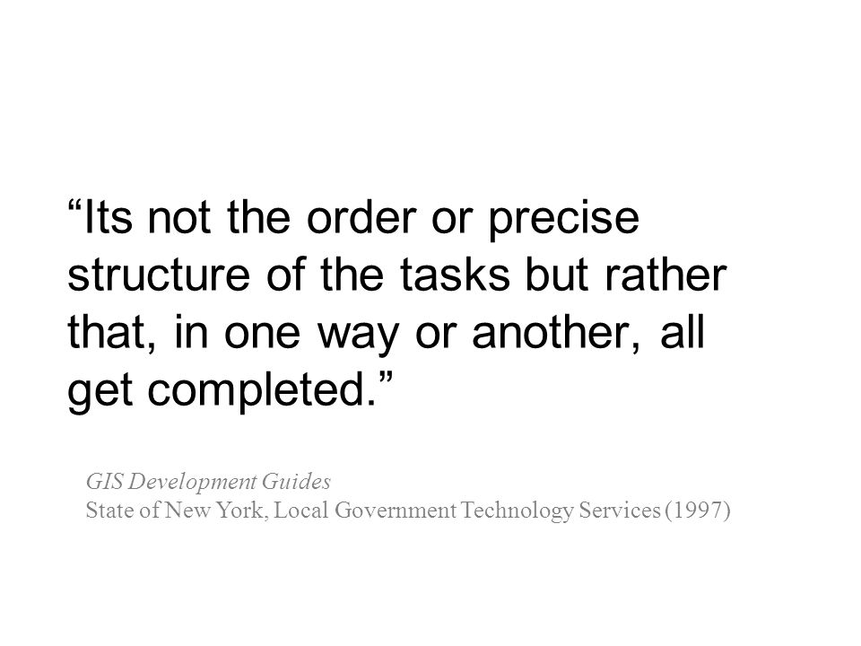 Its not the order or precise structure of the tasks but rather that, in one way or another, all get completed.