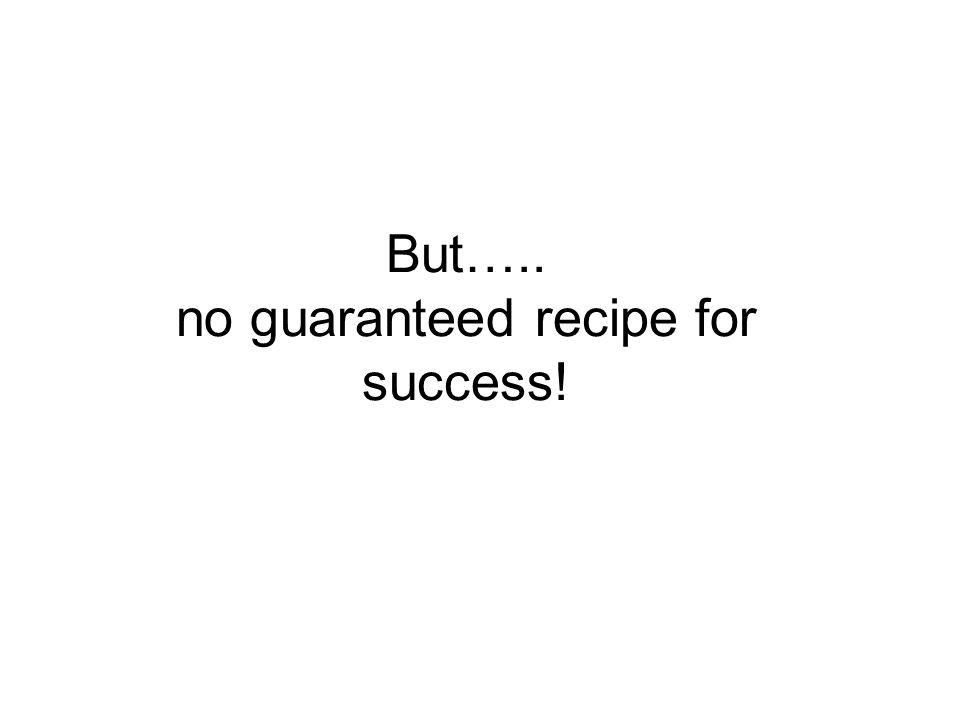 But….. no guaranteed recipe for success!