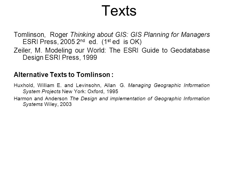 Texts Tomlinson, Roger Thinking about GIS: GIS Planning for Managers ESRI Press, 2005 2nd ed. (1st ed is OK)
