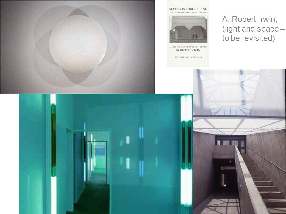 A. Robert Irwin, (light and space – to be revisited)