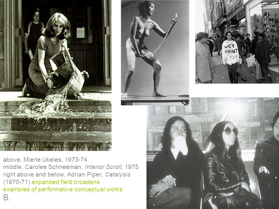 above, Mierle Ukeles, 1973-74 middle, Carolee Schneeman, Interior Scroll, 1975 right above and below, Adrian Piper, Catalysis (1970-71) expanded field broadens examples of performative conceptual works B.