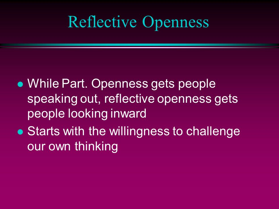Reflective Openness While Part. Openness gets people speaking out, reflective openness gets people looking inward.