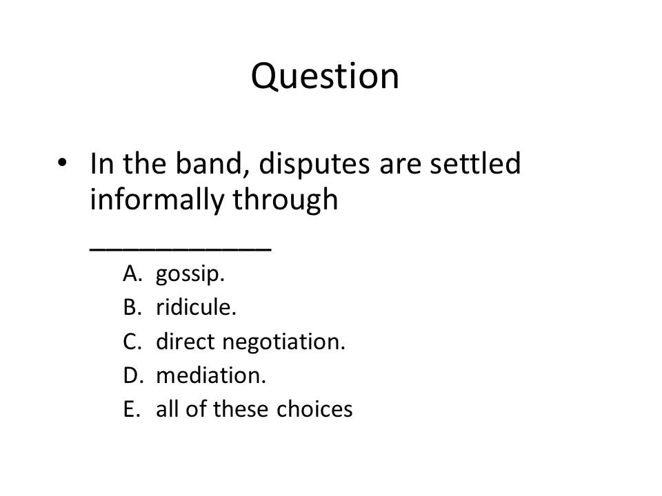 Question In the band, disputes are settled informally through ___________. gossip. ridicule. direct negotiation.