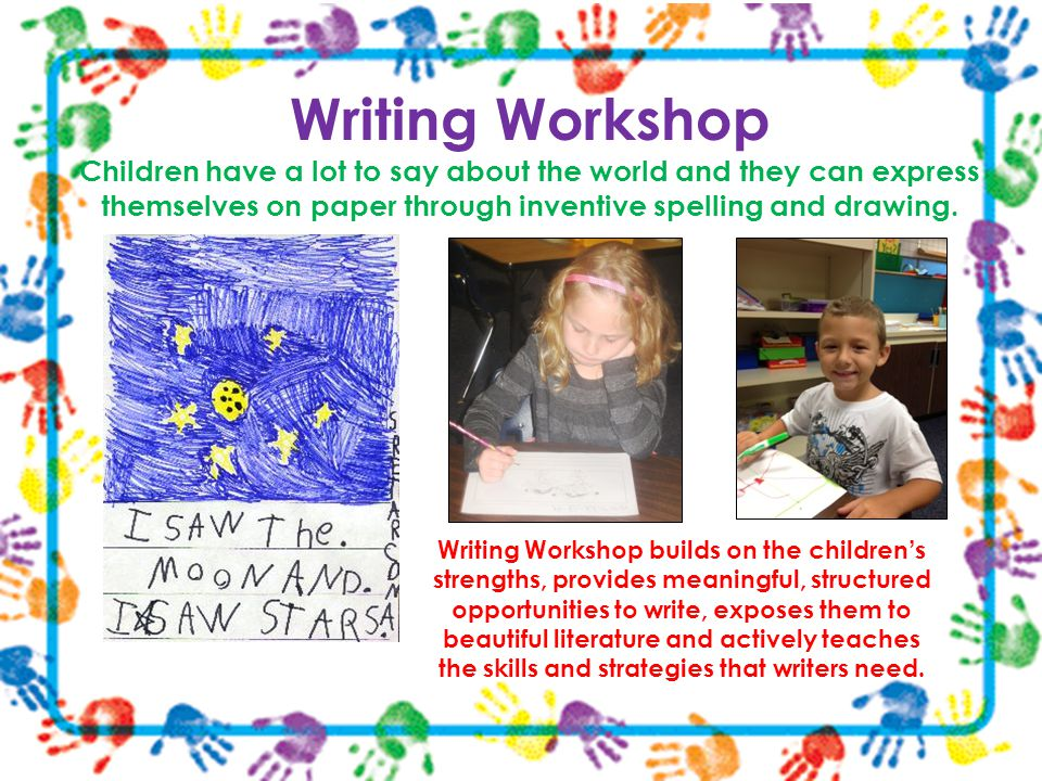 Writing Workshop Children have a lot to say about the world and they can express themselves on paper through inventive spelling and drawing.