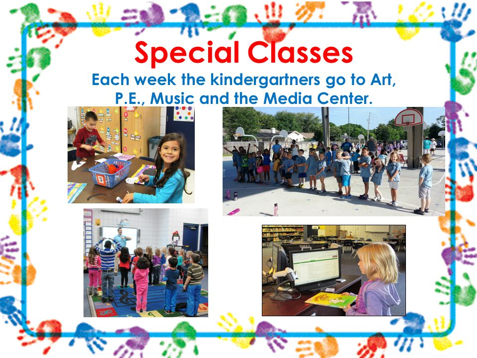 Special Classes Each week the kindergartners go to Art, P.E., Music and the Media Center.