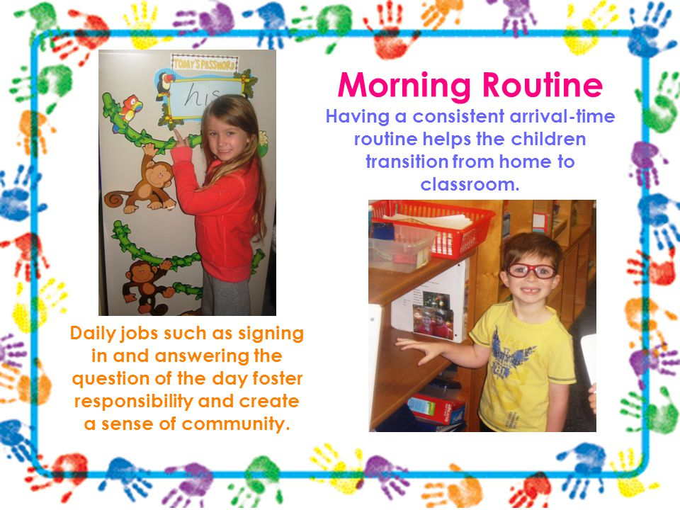 Morning Routine Having a consistent arrival-time routine helps the children transition from home to classroom.