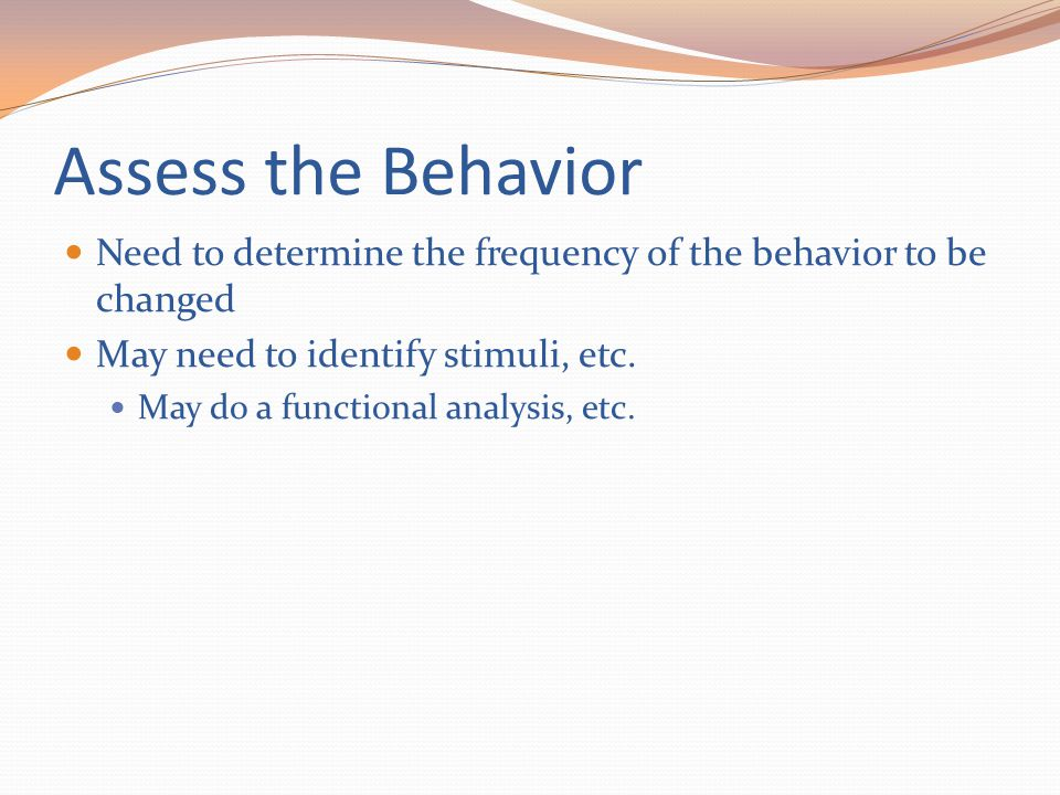 Assess the Behavior Need to determine the frequency of the behavior to be changed. May need to identify stimuli, etc.