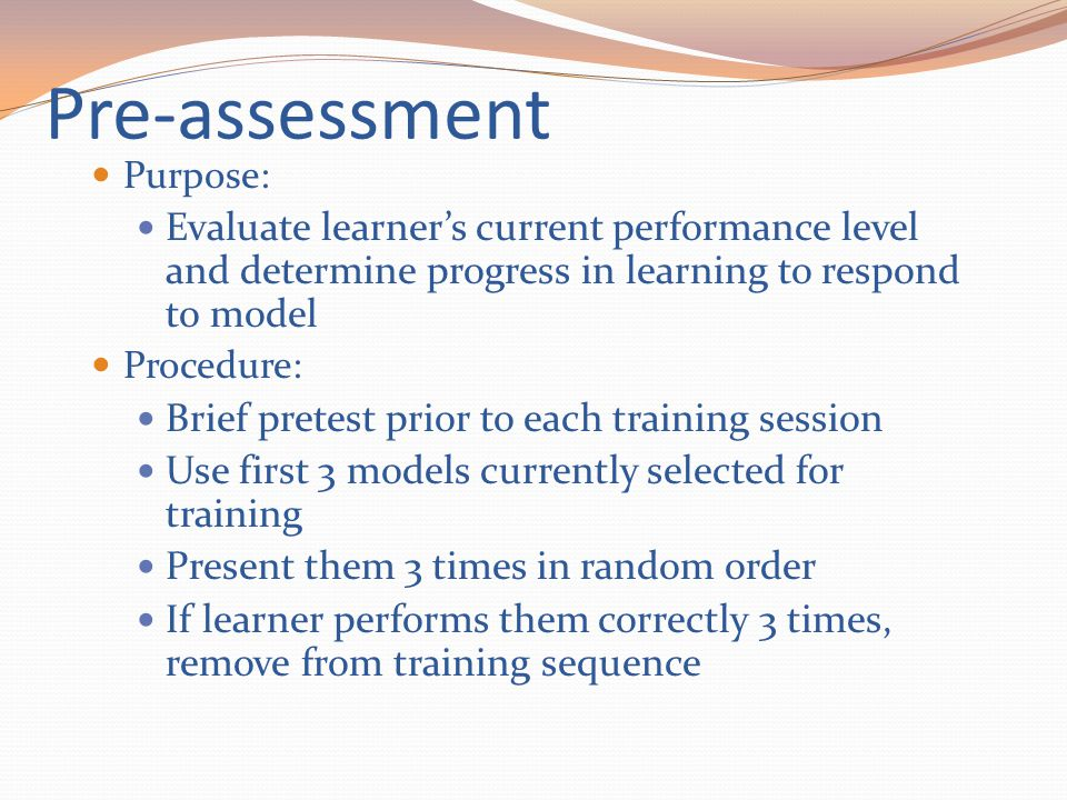 Pre-assessment Purpose: Evaluate learner's current performance level and determine progress in learning to respond to model.