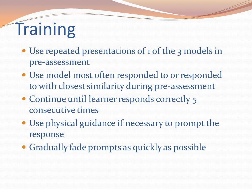 Training Use repeated presentations of 1 of the 3 models in pre-assessment.