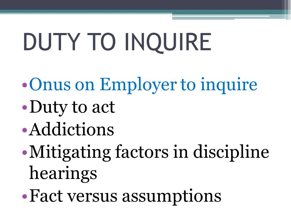 DUTY TO INQUIRE Onus on Employer to inquire Duty to act Addictions